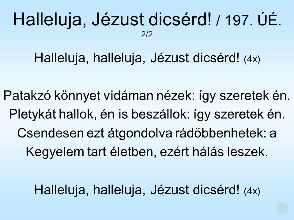 Halleluja, halleluja, Jézust dicsérd! (4x) Patakzó könnyet vidáman nézek: így szeretek én. Pletykát hallok, én is beszállok: így szeretek én. Csendese