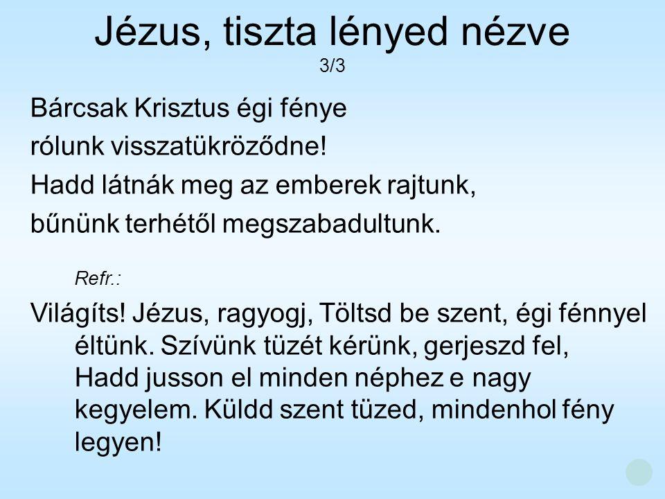 Bárcsak Krisztus égi fénye rólunk visszatükröződne! Hadd látnák meg az emberek rajtunk, bűnünk terhétől megszabadultunk. Refr.: Világíts! Jézus, ragyo