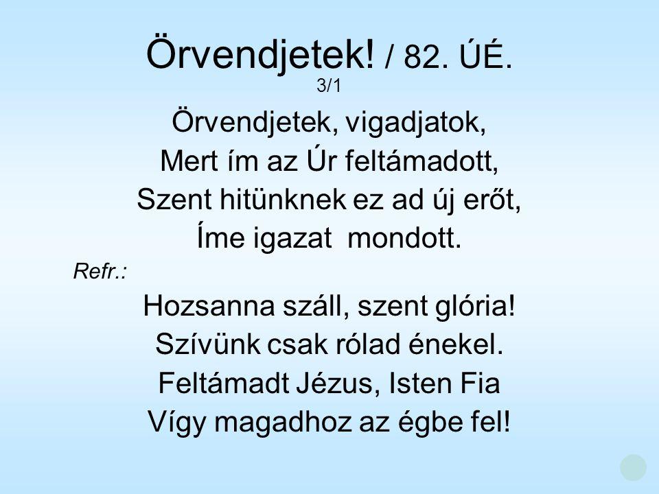 Örvendjetek! / 82. ÚÉ. Örvendjetek, vigadjatok, Mert ím az Úr feltámadott, Szent hitünknek ez ad új erőt, Íme igazat mondott. Refr.: Hozsanna száll, s