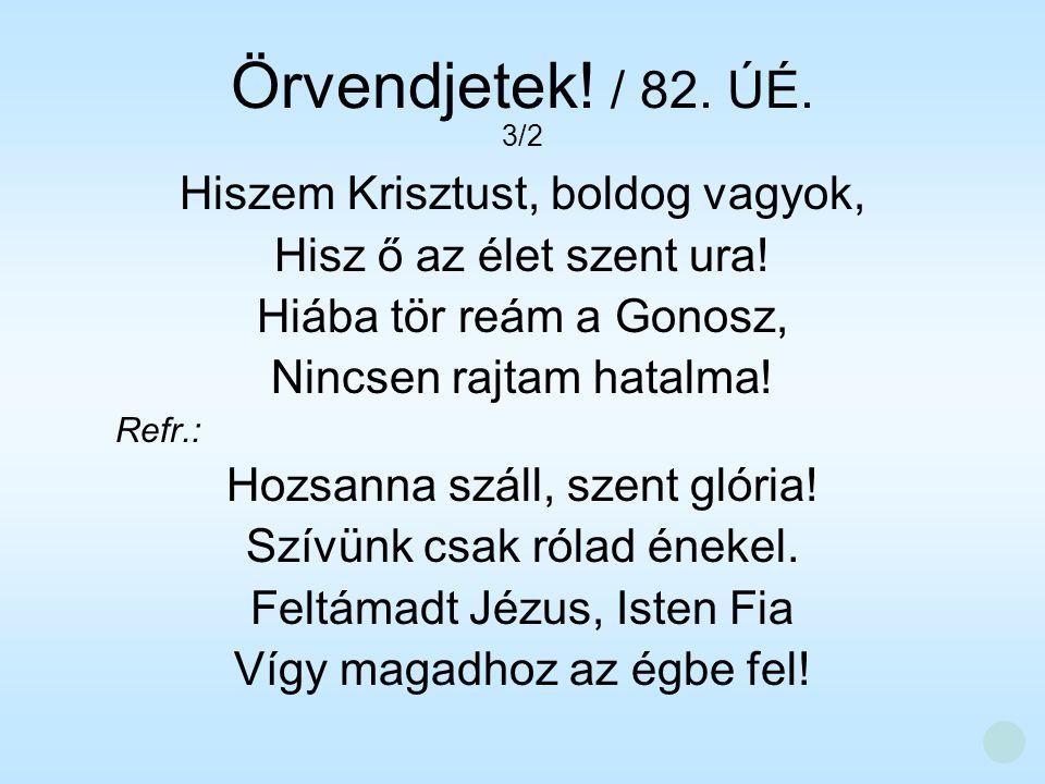 Hiszem Krisztust, boldog vagyok, Hisz ő az élet szent ura! Hiába tör reám a Gonosz, Nincsen rajtam hatalma! Refr.: Hozsanna száll, szent glória! Szívü