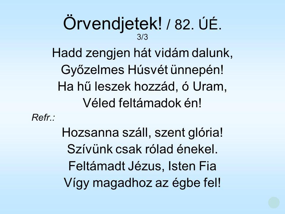 Hadd zengjen hát vidám dalunk, Győzelmes Húsvét ünnepén! Ha hű leszek hozzád, ó Uram, Véled feltámadok én! Refr.: Hozsanna száll, szent glória! Szívün