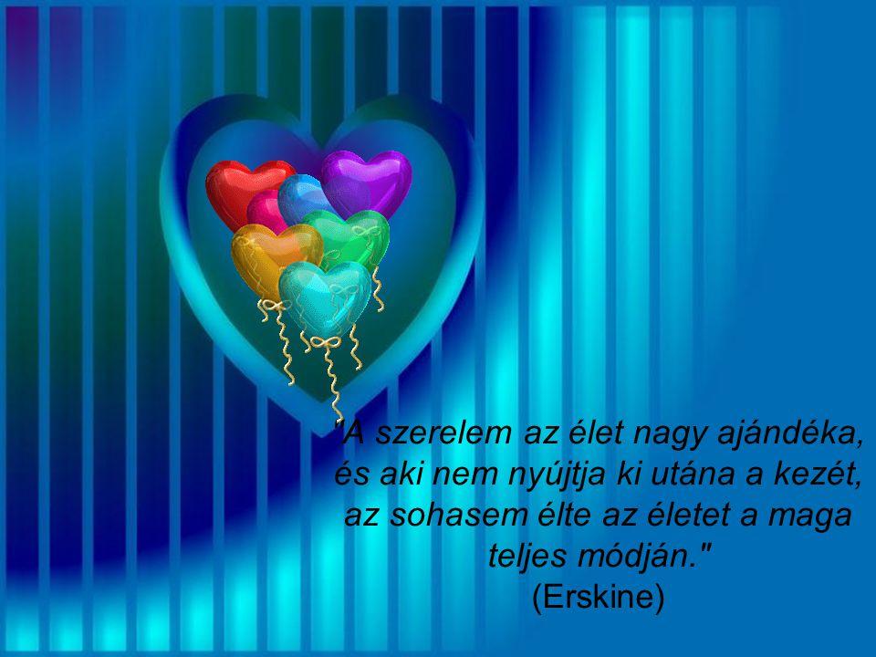 A szerelem az élet nagy ajándéka, és aki nem nyújtja ki utána a kezét, az sohasem élte az életet a maga teljes módján. (Erskine)