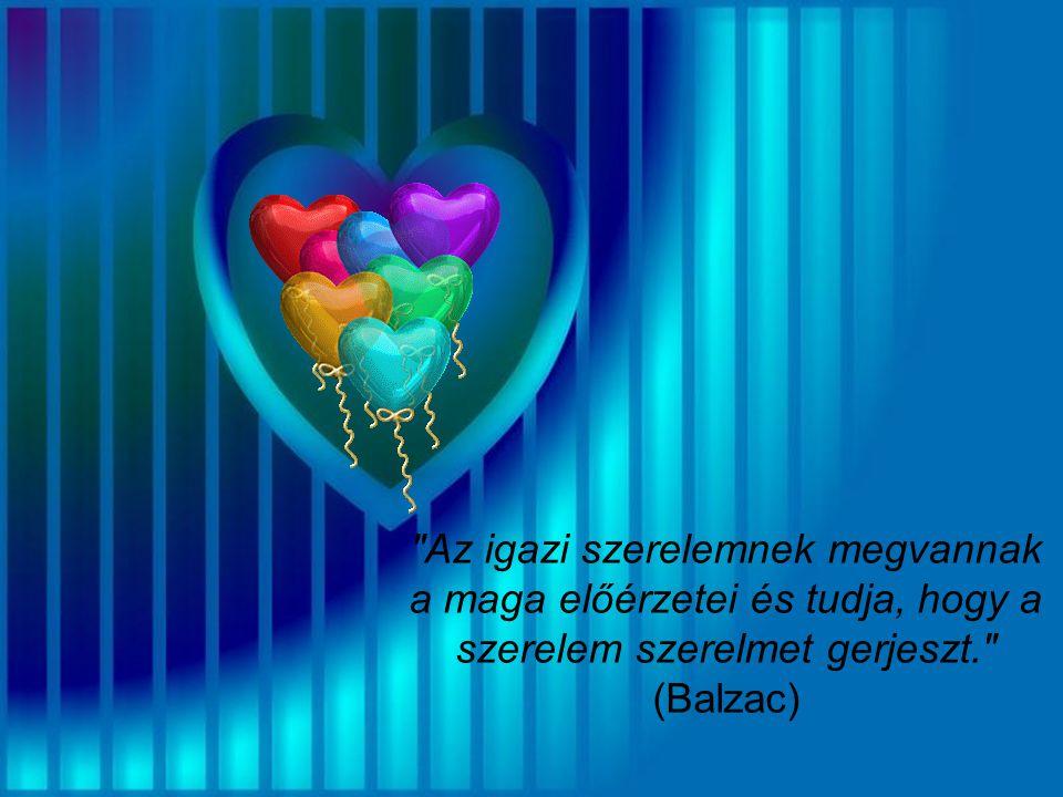 Az igazi szerelemnek megvannak a maga előérzetei és tudja, hogy a szerelem szerelmet gerjeszt. (Balzac)