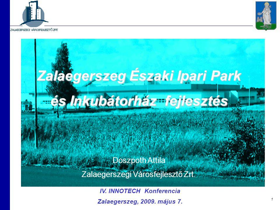 1 IV. INNOTECH Konferencia Zalaegerszeg, 2009. május 7. Zalaegerszeg Északi Ipari Park és Inkubátorház fejlesztés Doszpoth Attila Zalaegerszegi Városf