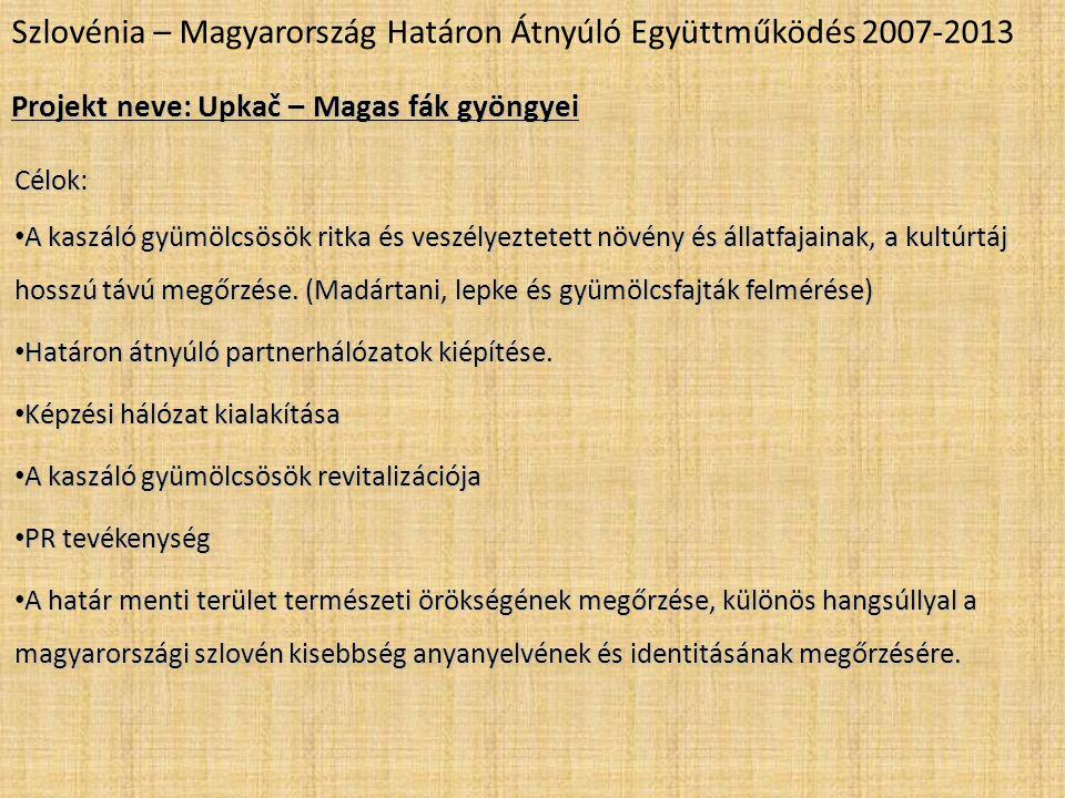 Szlovénia – Magyarország Határon Átnyúló Együttműködés 2007-2013 Projekt neve: Upkač – Magas fák gyöngyei Célok: • A kaszáló gyümölcsösök ritka és veszélyeztetett növény és állatfajainak, a kultúrtáj hosszú távú megőrzése.