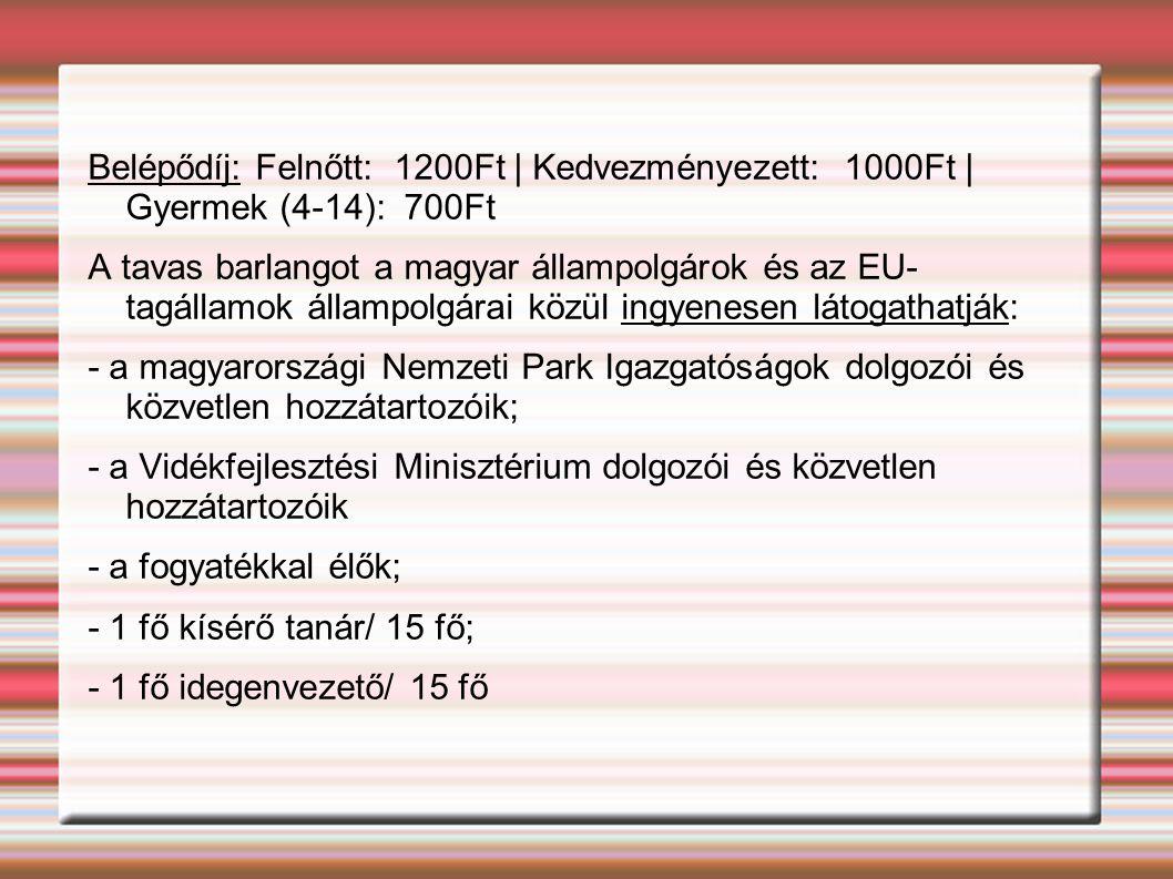 Belépődíj: Felnőtt: 1200Ft | Kedvezményezett: 1000Ft | Gyermek (4-14): 700Ft A tavas barlangot a magyar állampolgárok és az EU- tagállamok állampolgárai közül ingyenesen látogathatják: - a magyarországi Nemzeti Park Igazgatóságok dolgozói és közvetlen hozzátartozóik; - a Vidékfejlesztési Minisztérium dolgozói és közvetlen hozzátartozóik - a fogyatékkal élők; - 1 fő kísérő tanár/ 15 fő; - 1 fő idegenvezető/ 15 fő