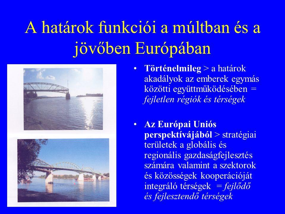 A határok funkciói a múltban és a jövőben Európában •Történelmileg > a határok akadályok az emberek egymás közötti együttműködésében = fejletlen régiók és térségek •Az Európai Uniós perspektívájából > stratégiai területek a globális és regionális gazdaságfejlesztés számára valamint a szektorok és közösségek kooperációját integráló térségek = fejlődő és fejlesztendő térségek