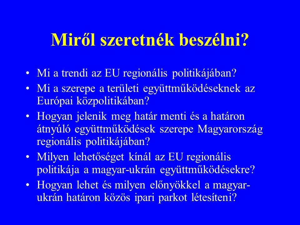 A határon átnyúló együttműködések formái az Európai Unióban •Eseti bizottságok a katasztrófa-elhárításra, árvízvédelemre, környezeti károk enyhítésére •Hatóságok közötti együttműködés a határ- és vám- ellenőrzésben •Önkormányzati fórumok testvérvárosi kapcsolatokra •Civil együttműködés a kulturális és média kapcsolatokra •Közös gazdasági és kereskedelmi kamarai hálózatok •Gazdasági térségek kialakítása •EGTC