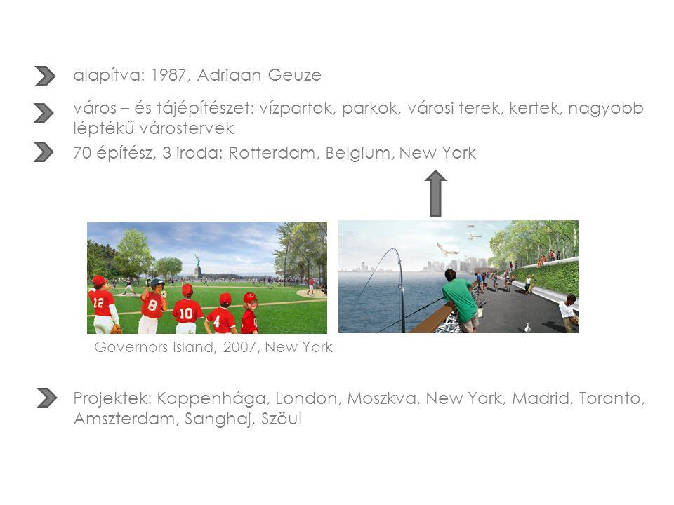 alapítva: 1987, Adriaan Geuze város – és tájépítészet: vízpartok, parkok, városi terek, kertek, nagyobb léptékű várostervek 70 építész, 3 iroda: Rotterdam, Belgium, New York Governors Island, 2007, New York Projektek: Koppenhága, London, Moszkva, New York, Madrid, Toronto, Amszterdam, Sanghaj, Szöul