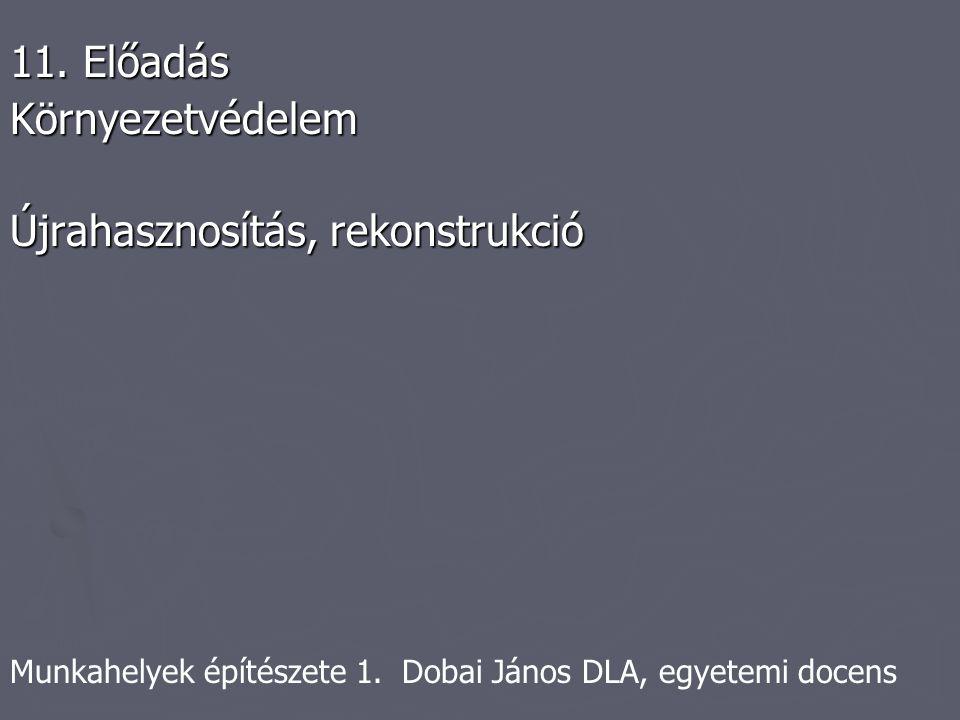 Munkahelyek építészete 1. Dobai János DLA, egyetemi docens 11. Előadás Környezetvédelem Újrahasznosítás, rekonstrukció