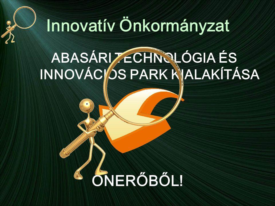 Innovatív Önkormányzat ABASÁRI TECHNOLÓGIA ÉS INNOVÁCIÓS PARK KIALAKÍTÁSA ÖNERŐBŐL!