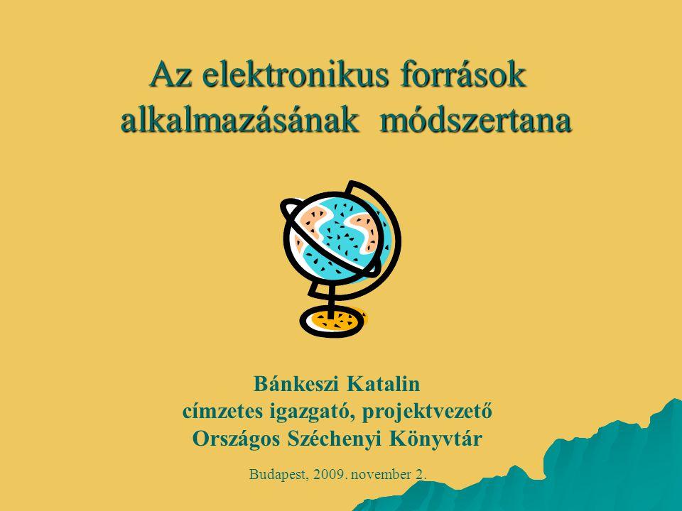 Az elektronikus források alkalmazásánakmódszertana Az elektronikus források alkalmazásának módszertana Budapest, 2009. november 2. Bánkeszi Katalin cí