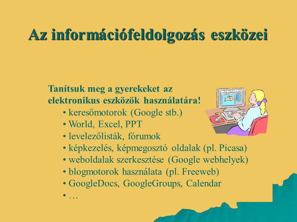 Az információfeldolgozás eszközei Tanítsuk meg a gyerekeket az elektronikus eszközök használatára! • keresőmotorok (Google stb.) • World, Excel, PPT •