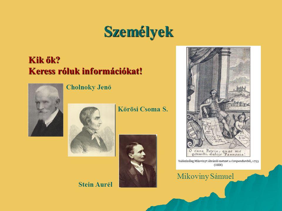Kik ők? Keress róluk információkat! Személyek Mikoviny Sámuel Cholnoky Jenő Kőrösi Csoma S. Stein Aurél