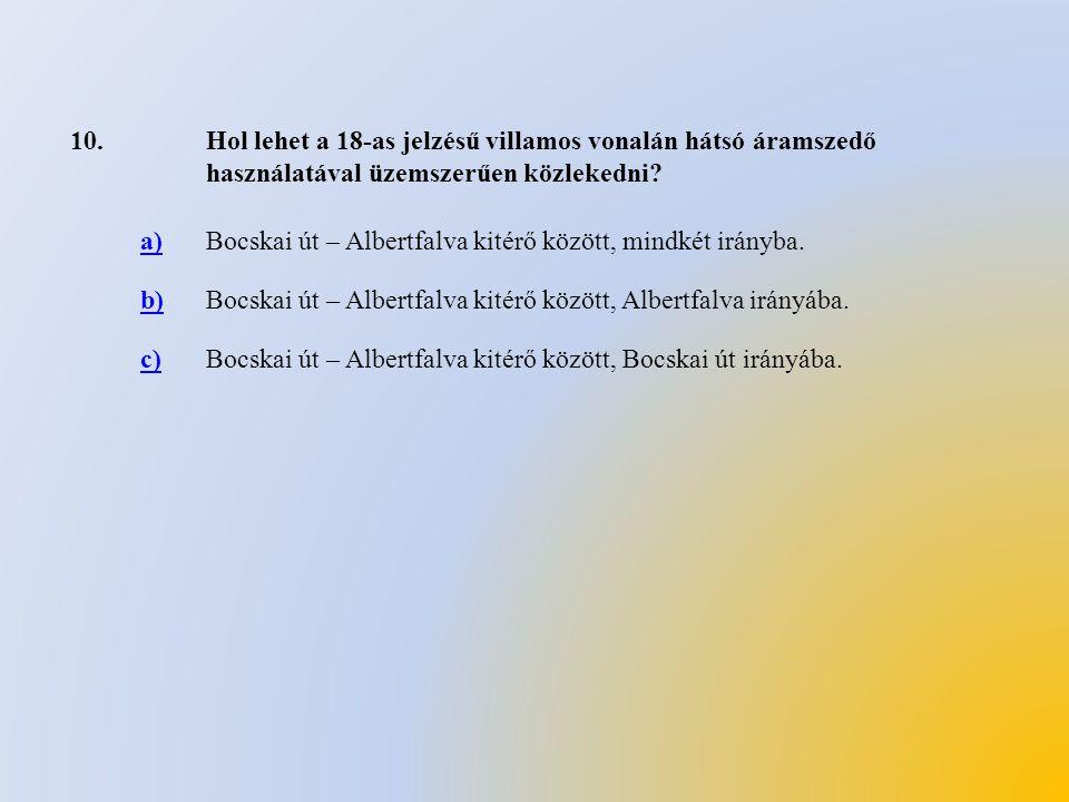 10.Hol lehet a 18-as jelzésű villamos vonalán hátsó áramszedő használatával üzemszerűen közlekedni? a)Bocskai út – Albertfalva kitérő között, mindkét
