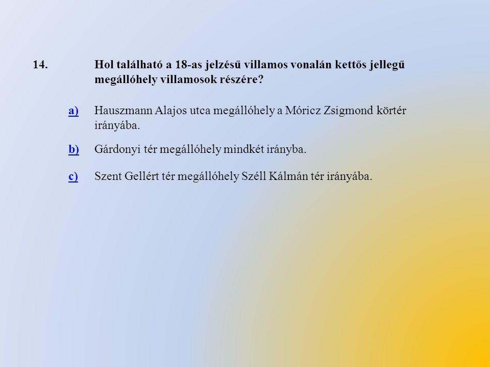 14.Hol található a 18-as jelzésű villamos vonalán kettős jellegű megállóhely villamosok részére? a)Hauszmann Alajos utca megállóhely a Móricz Zsigmond