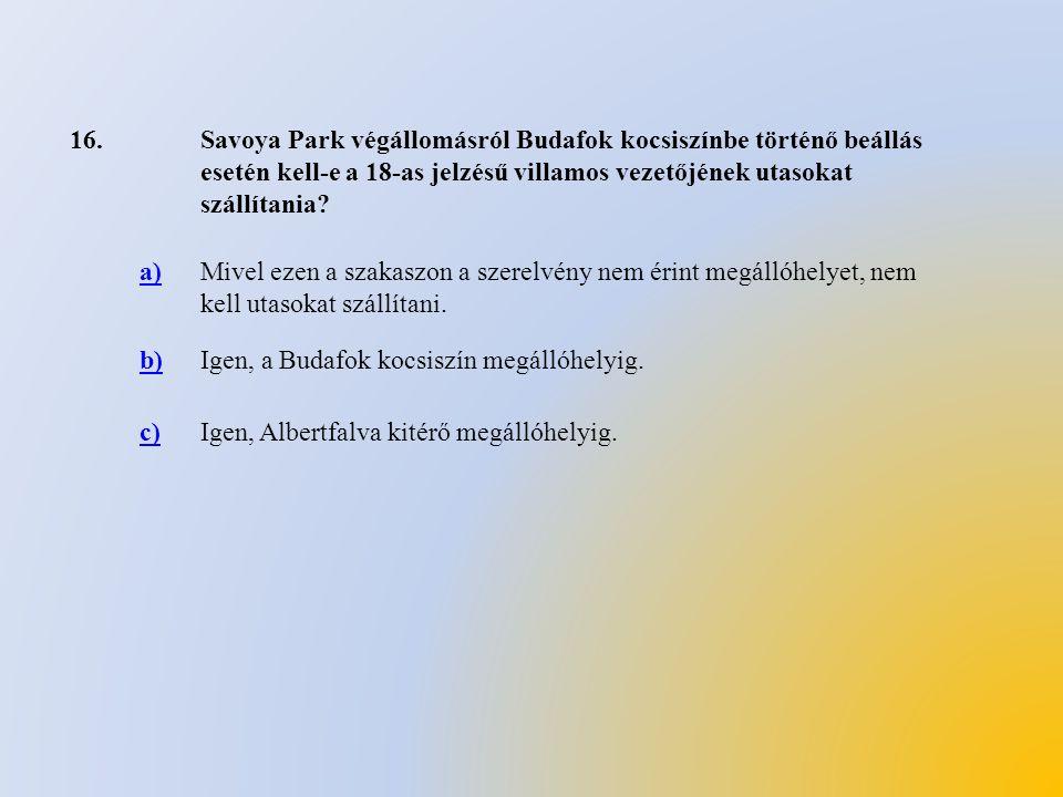 16.Savoya Park végállomásról Budafok kocsiszínbe történő beállás esetén kell-e a 18-as jelzésű villamos vezetőjének utasokat szállítania? a)Mivel ezen