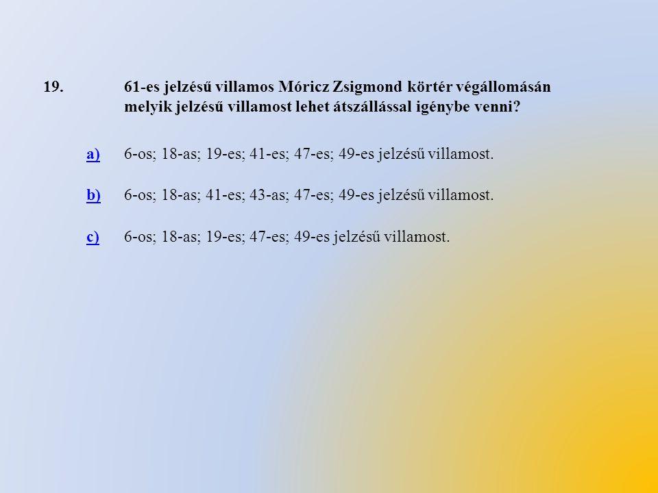 19.61-es jelzésű villamos Móricz Zsigmond körtér végállomásán melyik jelzésű villamost lehet átszállással igénybe venni? a)6-os; 18-as; 19-es; 41-es;