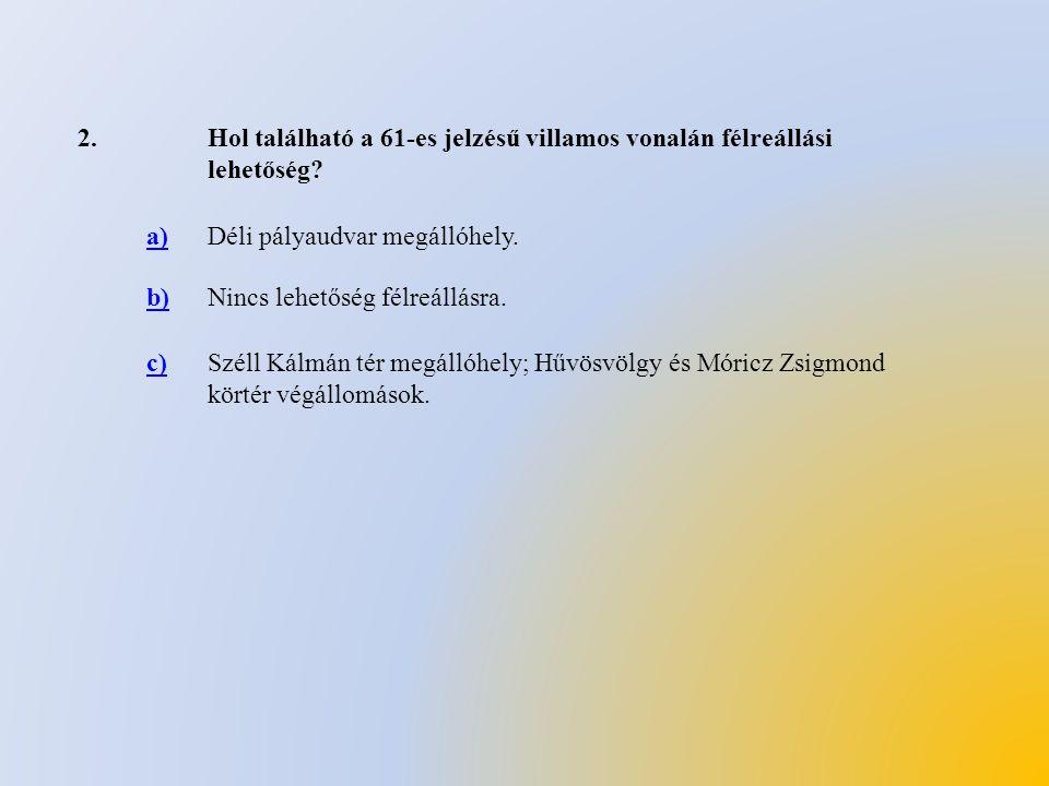 2.Hol található a 61-es jelzésű villamos vonalán félreállási lehetőség? a)Déli pályaudvar megállóhely. b)Nincs lehetőség félreállásra. c)Széll Kálmán