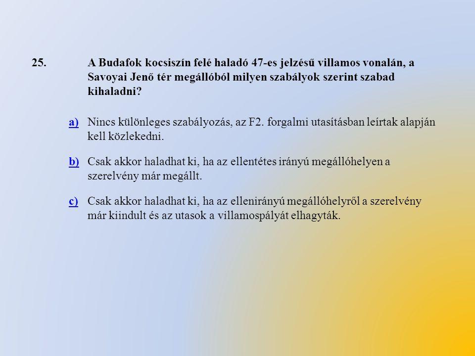 25.A Budafok kocsiszín felé haladó 47-es jelzésű villamos vonalán, a Savoyai Jenő tér megállóból milyen szabályok szerint szabad kihaladni? a)Nincs kü