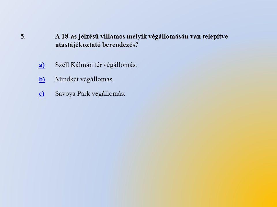 5.A 18-as jelzésű villamos melyik végállomásán van telepítve utastájékoztató berendezés? a)Széll Kálmán tér végállomás. b)Mindkét végállomás. c)Savoya