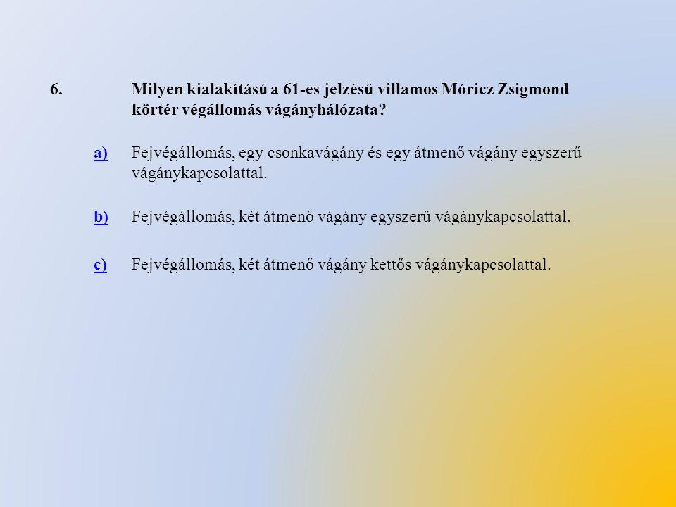 6.Milyen kialakítású a 61-es jelzésű villamos Móricz Zsigmond körtér végállomás vágányhálózata? a)Fejvégállomás, egy csonkavágány és egy átmenő vágány