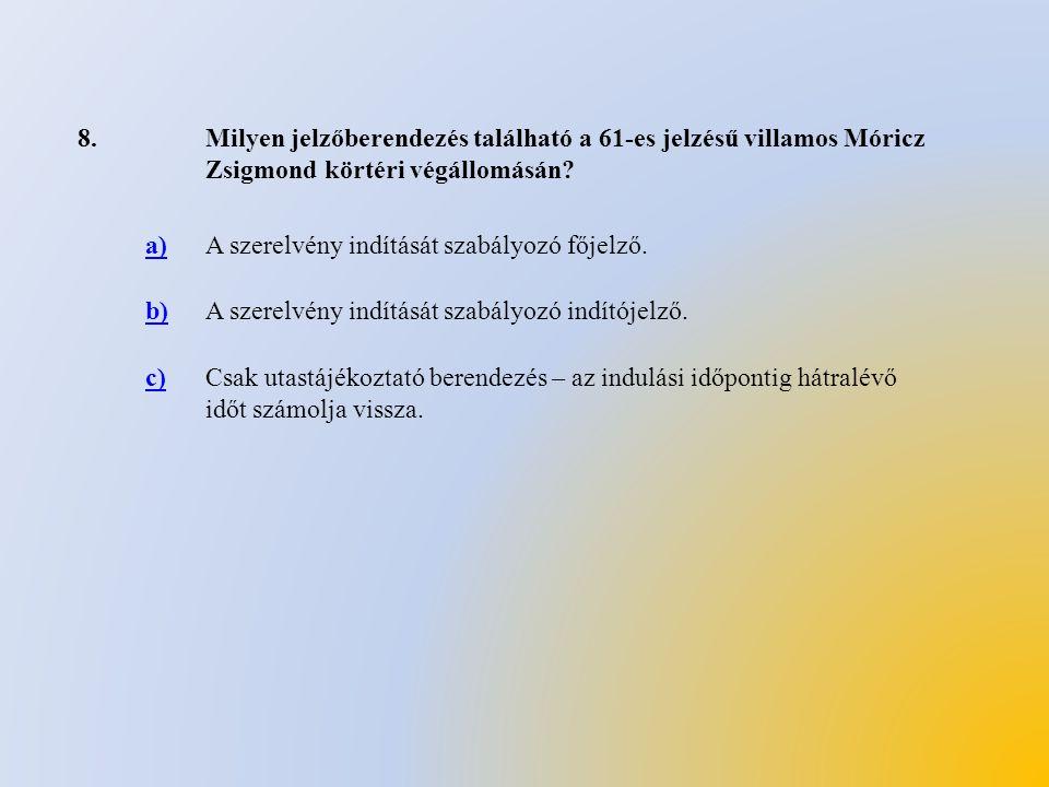 8.Milyen jelzőberendezés található a 61-es jelzésű villamos Móricz Zsigmond körtéri végállomásán? a)A szerelvény indítását szabályozó főjelző. b)A sze