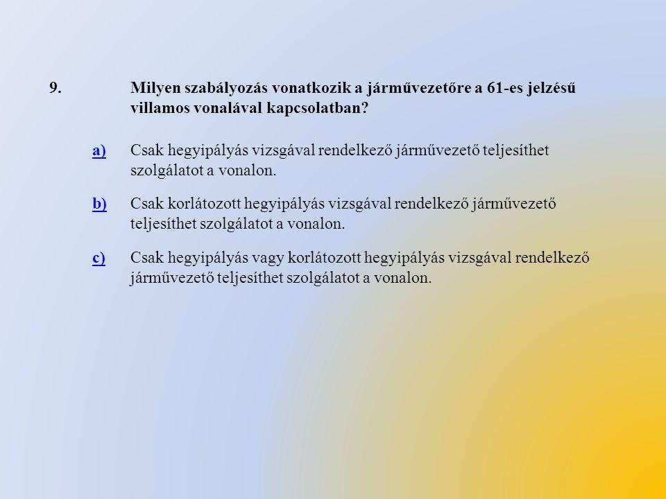9.Milyen szabályozás vonatkozik a járművezetőre a 61-es jelzésű villamos vonalával kapcsolatban? a)Csak hegyipályás vizsgával rendelkező járművezető t