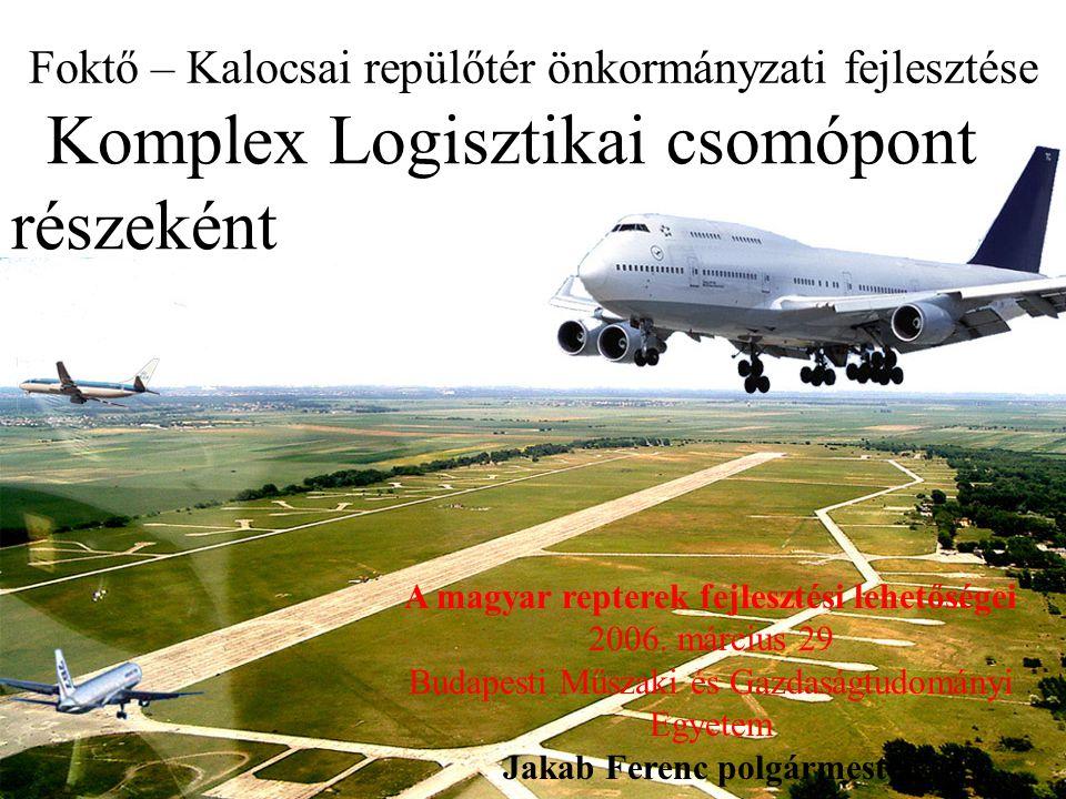 Foktő – Kalocsai repülőtér önkormányzati fejlesztése Komplex Logisztikai csomópont részeként A magyar repterek fejlesztési lehetőségei 2006. március 2