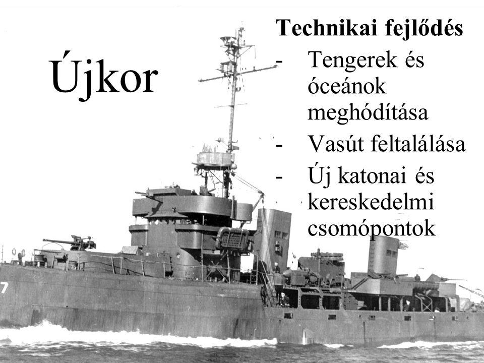 Újkor Technikai fejlődés -Tengerek és óceánok meghódítása -Vasút feltalálása -Új katonai és kereskedelmi csomópontok