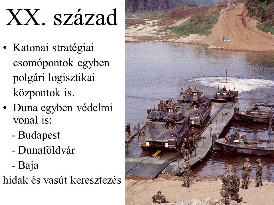 XX. század •Katonai stratégiai csomópontok egyben polgári logisztikai központok is. •Duna egyben védelmi vonal is: - Budapest - Dunaföldvár - Baja hid
