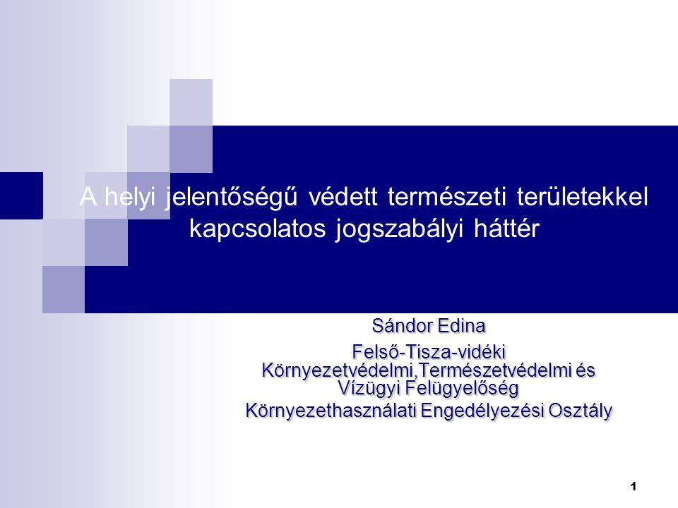 A helyi jelentőségű védett természeti területekkel kapcsolatos jogszabályi háttér Sándor Edina Felső-Tisza-vidéki Környezetvédelmi,Természetvédelmi és