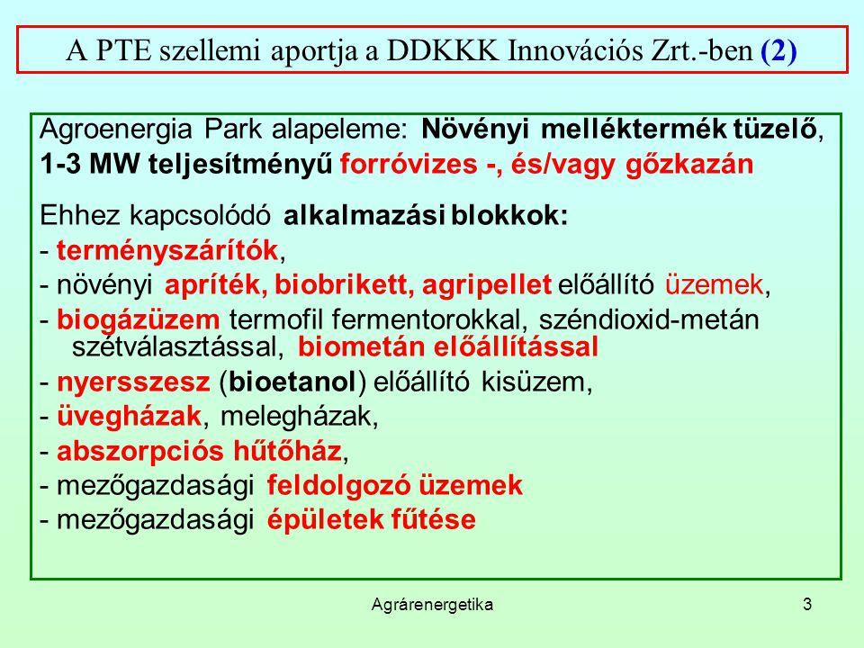 Agrárenergetika3 A PTE szellemi aportja a DDKKK Innovációs Zrt.-ben (2) Agroenergia Park alapeleme: Növényi melléktermék tüzelő, 1-3 MW teljesítményű forróvizes -, és/vagy gőzkazán Ehhez kapcsolódó alkalmazási blokkok: - terményszárítók, - növényi apríték, biobrikett, agripellet előállító üzemek, - biogázüzem termofil fermentorokkal, széndioxid-metán szétválasztással, biometán előállítással - nyersszesz (bioetanol) előállító kisüzem, - üvegházak, melegházak, - abszorpciós hűtőház, - mezőgazdasági feldolgozó üzemek - mezőgazdasági épületek fűtése