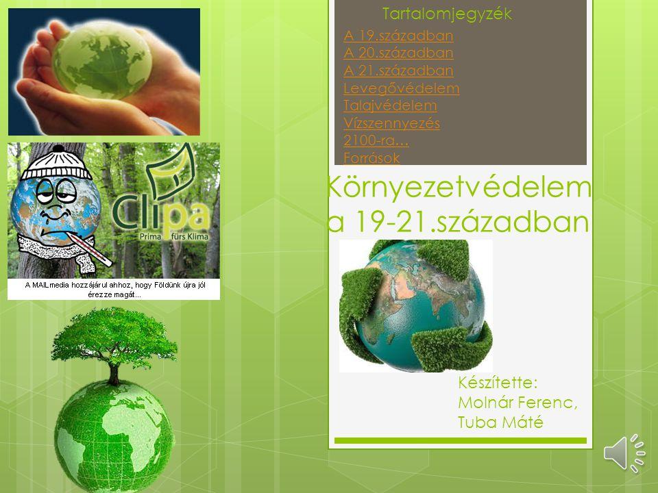 Környezetvédelem a 19-21.században Készítette: Molnár Ferenc, Tuba Máté Tartalomjegyzék A 19.században A 20.században A 21.században Levegővédelem Talajvédelem Vízszennyezés 2100-ra… Források