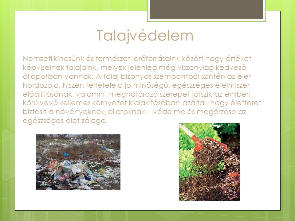 Talajvédelem Nemzeti kincsünk és természeti erőforrásaink között nagy értéket képviselnek talajaink, melyek jelenleg még viszonylag kedvező állapotban vannak.