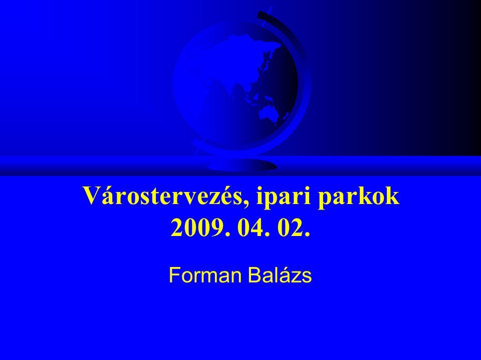 Várostervezés, ipari parkok 2009. 04. 02. Forman Balázs