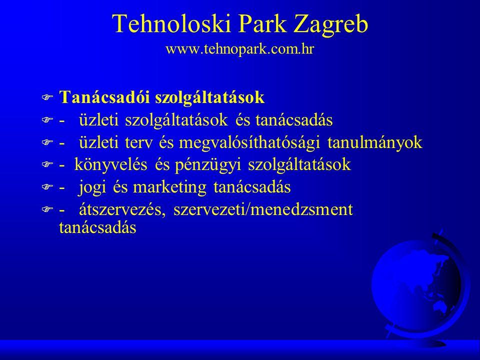 Tehnoloski Park Zagreb www.tehnopark.com.hr F Tanácsadói szolgáltatások F - üzleti szolgáltatások és tanácsadás F - üzleti terv és megvalósíthatósági tanulmányok F - könyvelés és pénzügyi szolgáltatások F - jogi és marketing tanácsadás F - átszervezés, szervezeti/menedzsment tanácsadás