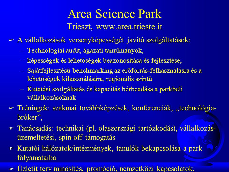 """Area Science Park Trieszt, www.area.trieste.it F A vállalkozások versenyképességét javító szolgáltatások: –Technológiai audit, ágazati tanulmányok, –képességek és lehetőségek beazonosítása és fejlesztése, –Sajátfejlesztésű benchmarking az erőforrás-felhasználásra és a lehetőségek kihasználására, regionális szintű –Kutatási szolgáltatás és kapacitás bérbeadása a parkbeli vállalkozásoknak F Tréningek: szakmai továbbképzések, konferenciák, """"technológia- bróker , F Tanácsadás: technikai (pl."""