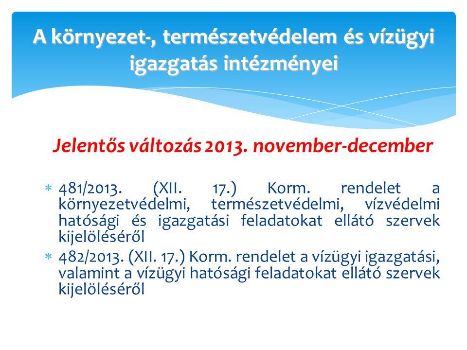 A környezet-, természetvédelem és vízügyi igazgatás intézményei  481/2013. (XII. 17.) Korm. rendelet a környezetvédelmi, természetvédelmi, vízvédelmi