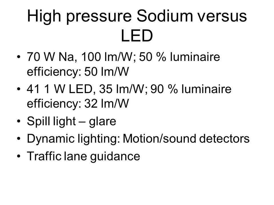 High pressure Sodium versus LED •70 W Na, 100 lm/W; 50 % luminaire efficiency: 50 lm/W •41 1 W LED, 35 lm/W; 90 % luminaire efficiency: 32 lm/W •Spill
