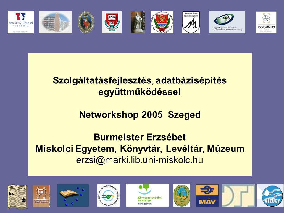 Szolgáltatásfejlesztés, adatbázisépítés együttműködéssel Networkshop 2005 Szeged Burmeister Erzsébet Miskolci Egyetem, Könyvtár, Levéltár, Múzeum erzsi@marki.lib.uni-miskolc.hu