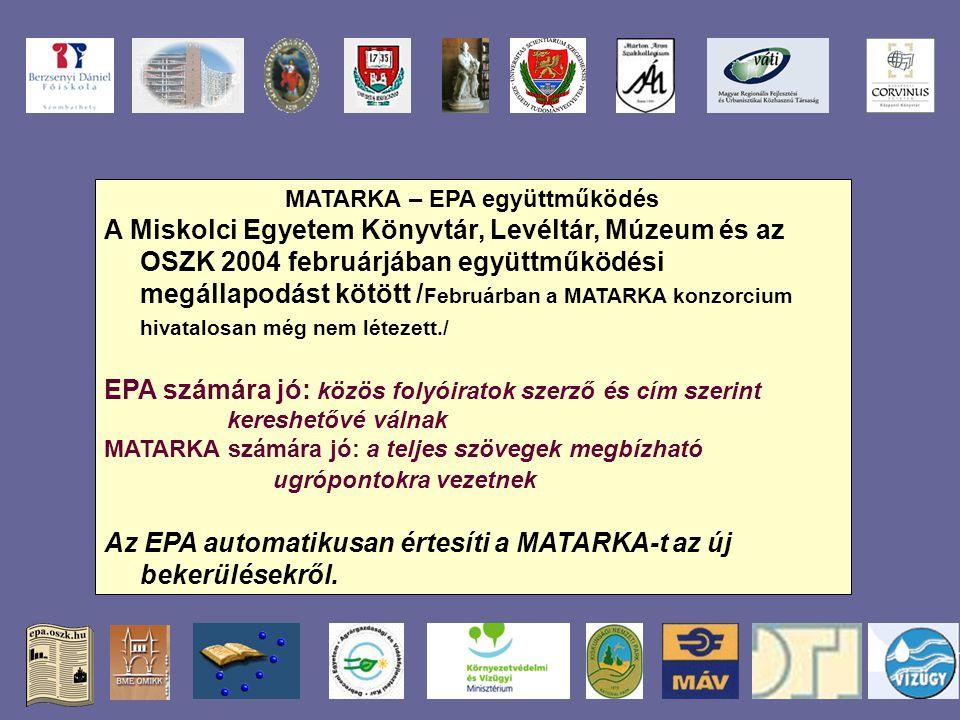MATARKA – EPA együttműködés A Miskolci Egyetem Könyvtár, Levéltár, Múzeum és az OSZK 2004 februárjában együttműködési megállapodást kötött / Februárban a MATARKA konzorcium hivatalosan még nem létezett./ EPA számára jó: közös folyóiratok szerző és cím szerint kereshetővé válnak MATARKA számára jó: a teljes szövegek megbízható ugrópontokra vezetnek Az EPA automatikusan értesíti a MATARKA-t az új bekerülésekről.