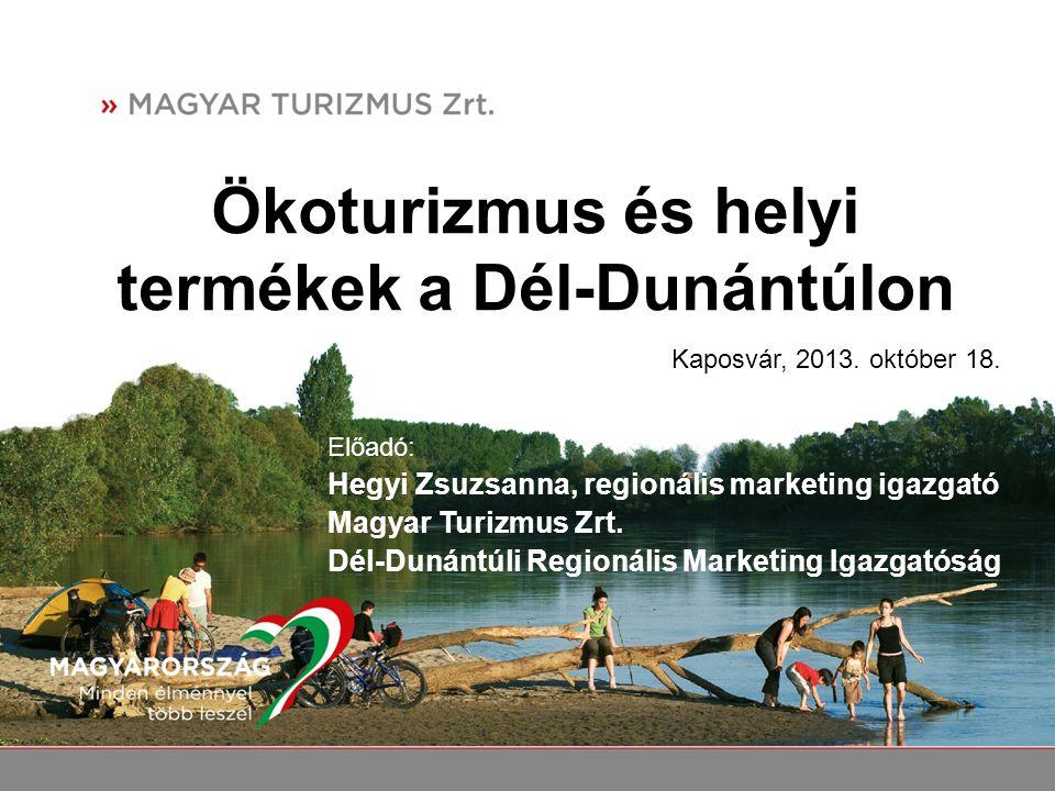Ökoturizmus és helyi termékek a Dél-Dunántúlon Előadó: Hegyi Zsuzsanna, regionális marketing igazgató Magyar Turizmus Zrt. Dél-Dunántúli Regionális Ma