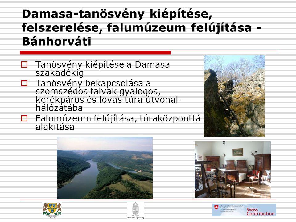 Damasa-tanösvény kiépítése, felszerelése, falumúzeum felújítása - Bánhorváti  Tanösvény kiépítése a Damasa szakadékig  Tanösvény bekapcsolása a szomszédos falvak gyalogos, kerékpáros és lovas túra útvonal- hálózatába  Falumúzeum felújítása, túraközponttá alakítása