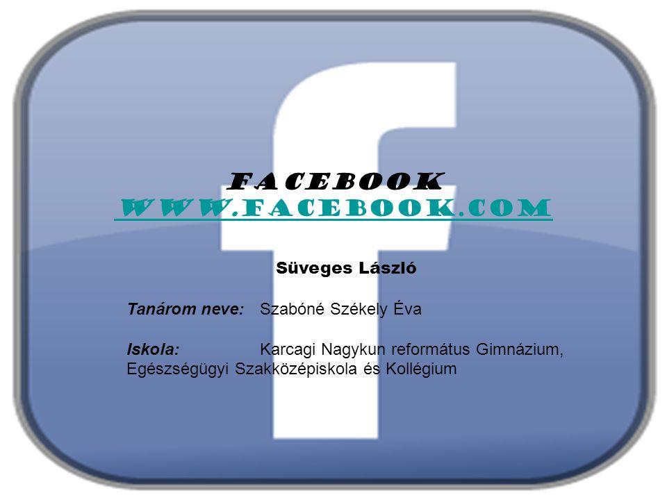 Facebook www.facebook.com Süveges László Tanárom neve: Szabóné Székely Éva Iskola: Karcagi Nagykun református Gimnázium, Egészségügyi Szakközépiskola