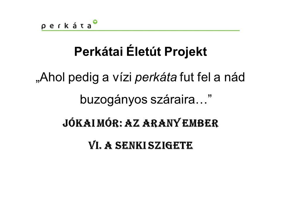 """Perkátai Életút Projekt """"Ahol pedig a vízi perkáta fut fel a nád buzogányos száraira… Jókai Mór: Az arany ember VI."""