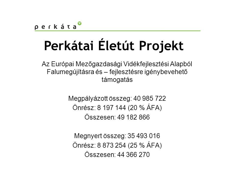 Perkátai Életút Projekt Az Európai Mezőgazdasági Vidékfejlesztési Alapból Falumegújításra és – fejlesztésre igénybevehető támogatás Megpályázott összeg: 40 985 722 Önrész: 8 197 144 (20 % ÁFA) Összesen: 49 182 866 Megnyert összeg: 35 493 016 Önrész: 8 873 254 (25 % ÁFA) Összesen: 44 366 270