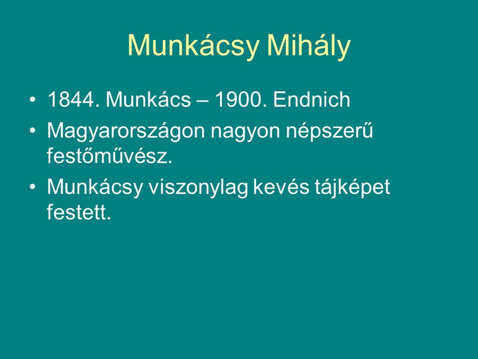 Munkácsy Mihály •1844. Munkács – 1900. Endnich •Magyarországon nagyon népszerű festőművész. •Munkácsy viszonylag kevés tájképet festett.