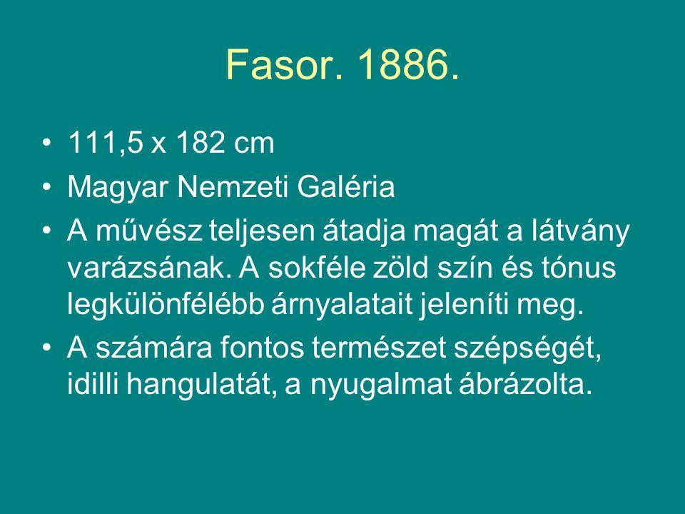 Fasor. 1886. •111,5 x 182 cm •Magyar Nemzeti Galéria •A művész teljesen átadja magát a látvány varázsának. A sokféle zöld szín és tónus legkülönfélébb