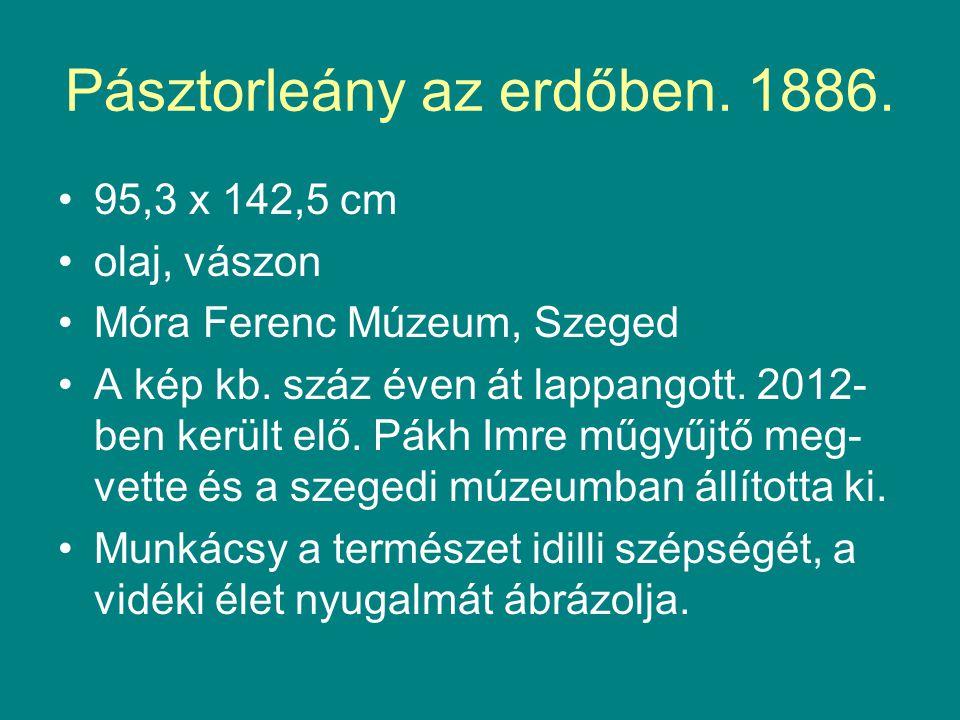 Pásztorleány az erdőben. 1886. •95,3 x 142,5 cm •olaj, vászon •Móra Ferenc Múzeum, Szeged •A kép kb. száz éven át lappangott. 2012- ben került elő. Pá
